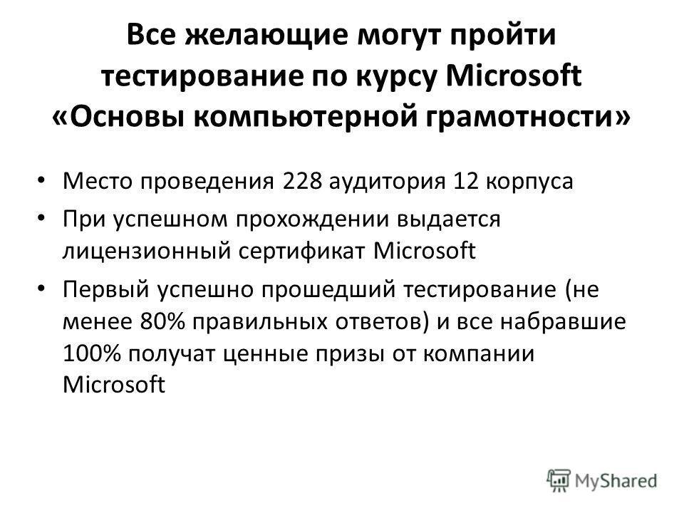 Все желающие могут пройти тестирование по курсу Microsoft «Основы компьютерной грамотности» Место проведения 228 аудитория 12 корпуса При успешном прохождении выдается лицензионный сертификат Microsoft Первый успешно прошедший тестирование (не менее