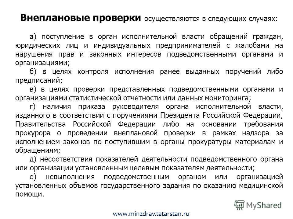 www.minzdrav.tatarstan.ru Внеплановые проверки осуществляются в следующих случаях: а) поступление в орган исполнительной власти обращений граждан, юридических лиц и индивидуальных предпринимателей с жалобами на нарушения прав и законных интересов под