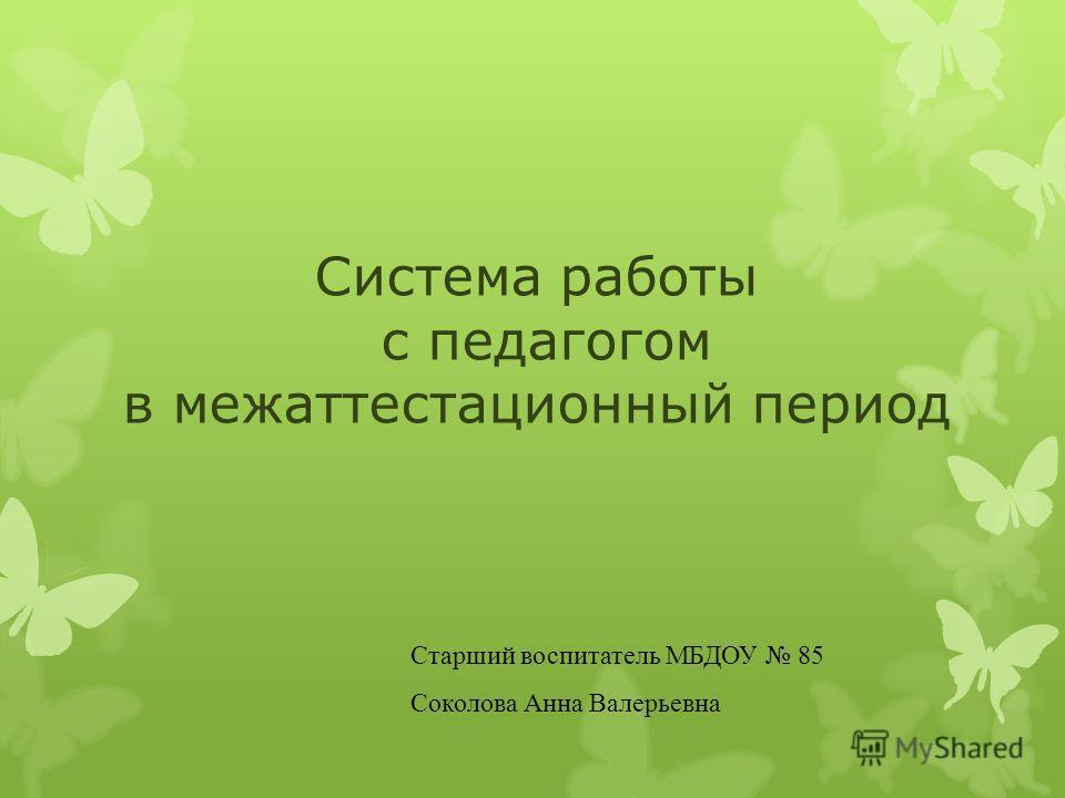 Система работы с педагогом в межаттестационный период Старший воспитатель МБДОУ 85 Соколова Анна Валерьевна
