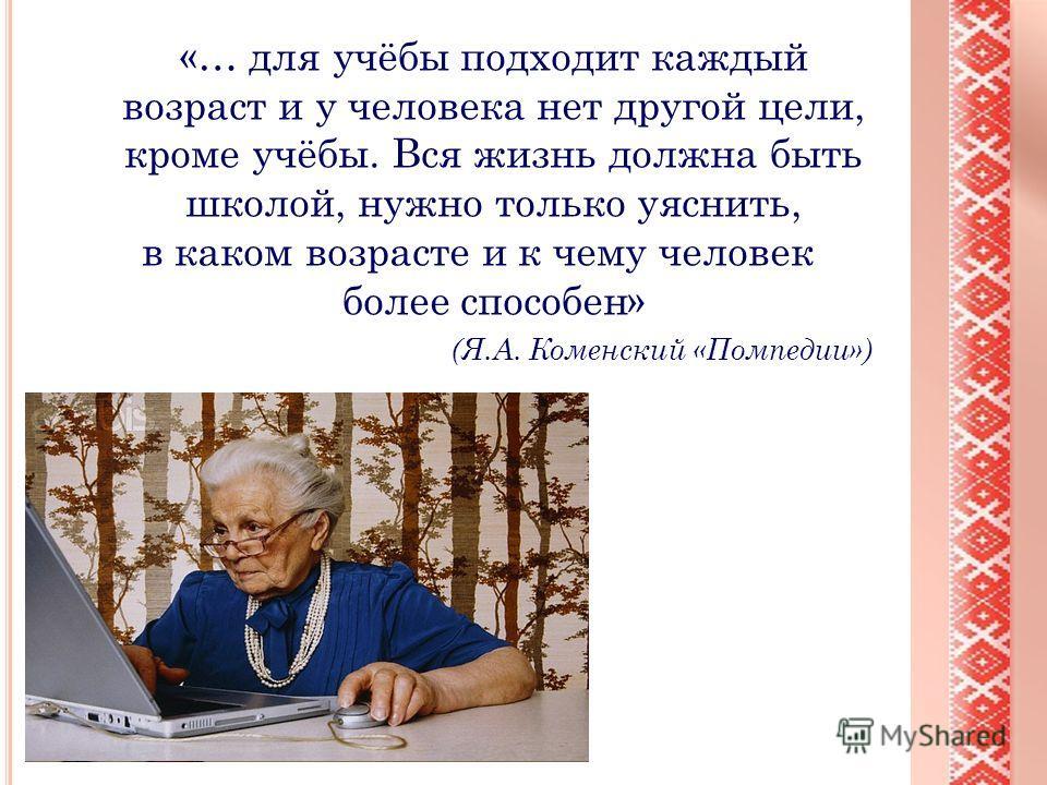 «… для учёбы подходит каждый возраст и у человека нет другой цели, кроме учёбы. Вся жизнь должна быть школой, нужно только уяснить, в каком возрасте и к чему человек более способен» (Я.А. Коменский «Помпедии»)