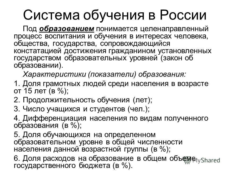 Система обучения в России Под образованием понимается целенаправленный процесс воспитания и обучения в интерейсах человека, общества, государства, сопровождающийся констатацией достижения гражданином установленных государством образовательных уровней