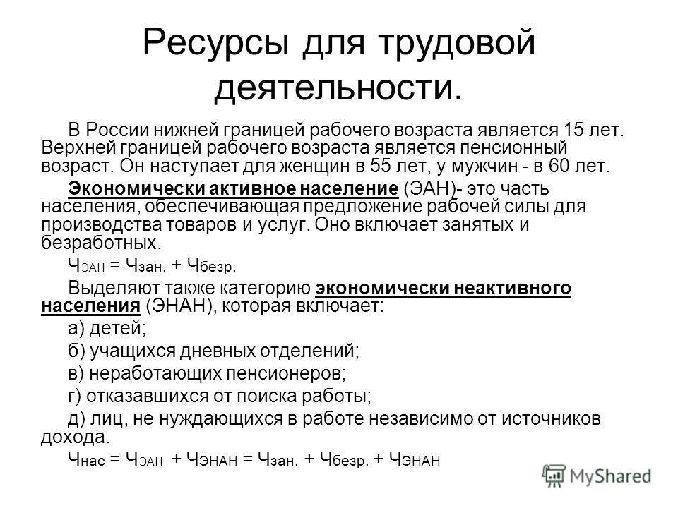 Ресурсы для трудовой деятельности. В России нижней границей рабочего возраста является 15 лет. Верхней границей рабочего возраста является пенсионный возраст. Он наступает для женщин в 55 лет, у мужчин - в 60 лет. Экономически активное население (ЭАН