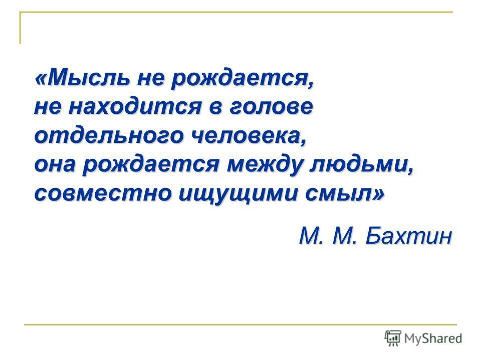 «Мысль не рождается, не находится в голове отдельного человека, она рождается между людьми, совместно ищущими смыл» М. М. Бахтин