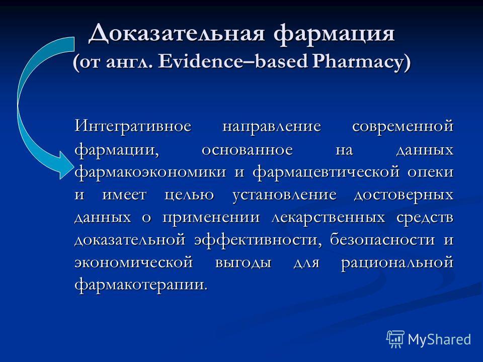 Доказательная фармация (от англ. Evidence–based Pharmacy) Интегративное направление современной фармации, основанное на данных фармакоэкономики и фармацевтической опеки и имеет целью установление достоверных данных о применении лекарственных средств