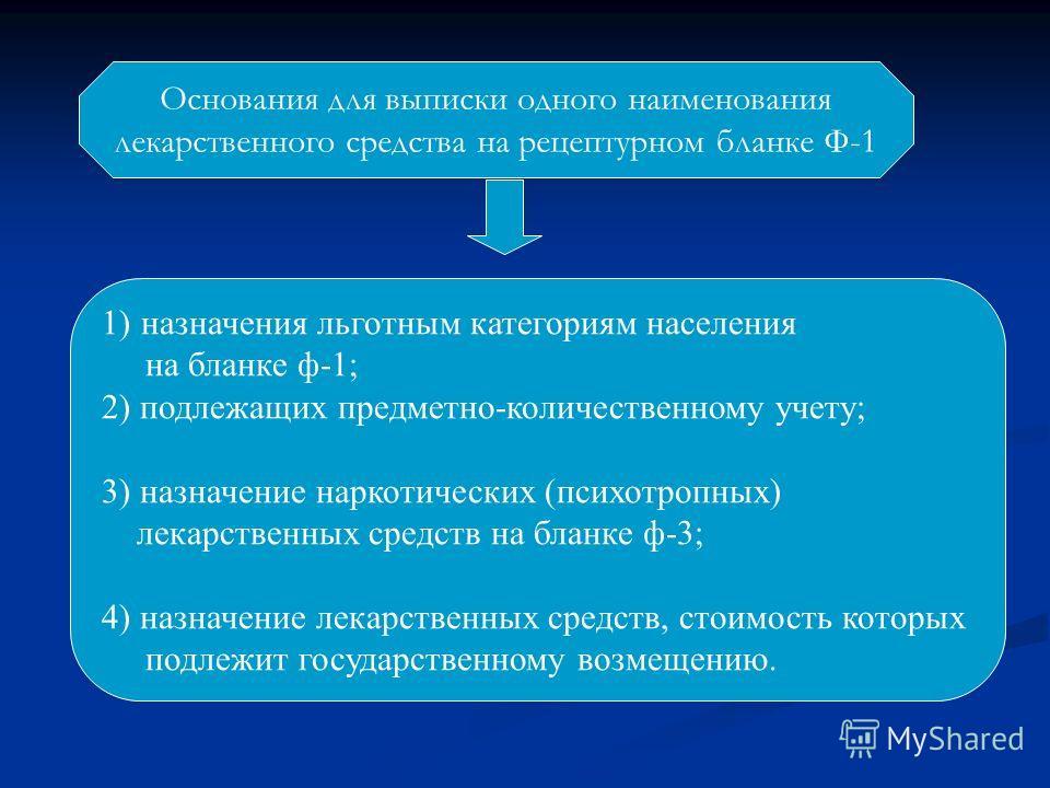 Основания для выписки одного наименования лекарственного средства на рецептурном бланке Ф-1 1)назначения льготным категориям населения на бланке ф-1; 2) подлежащих предметно-количественному учету; 3) назначение наркотических (психотропных) лекарствен