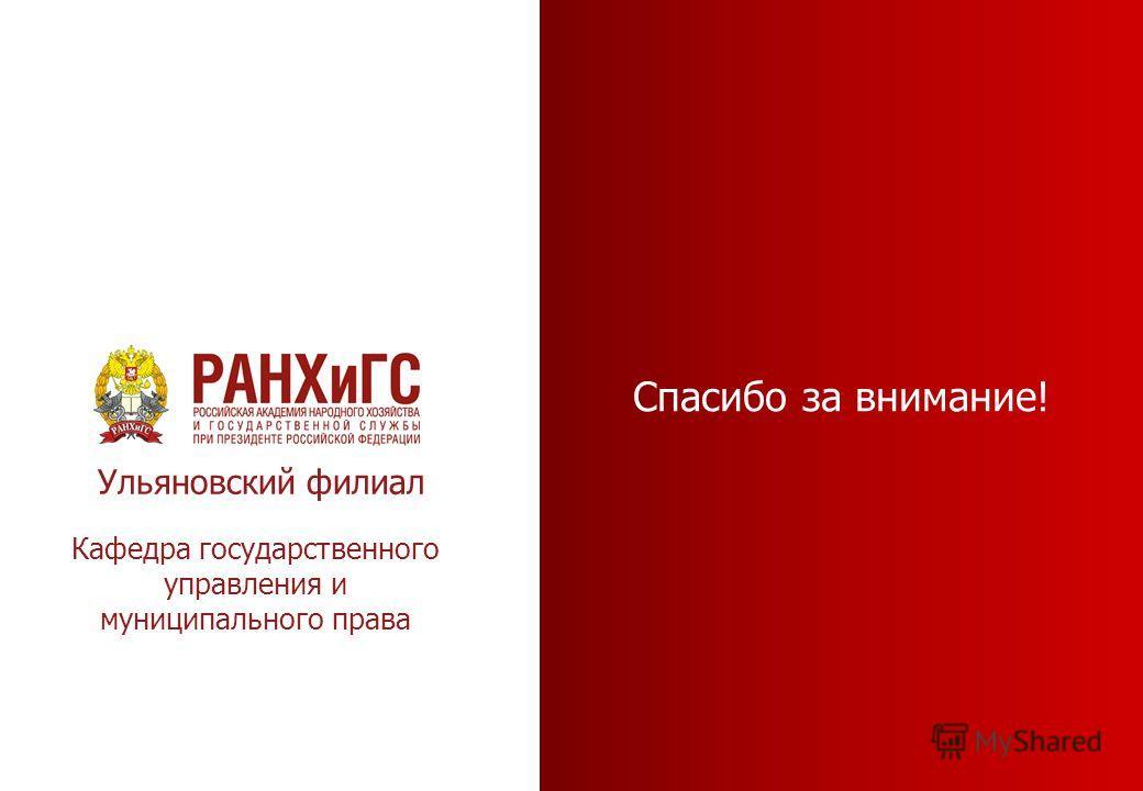 Спасибо за внимание! Ульяновский филиал Кафедра государственного управления и муниципального права