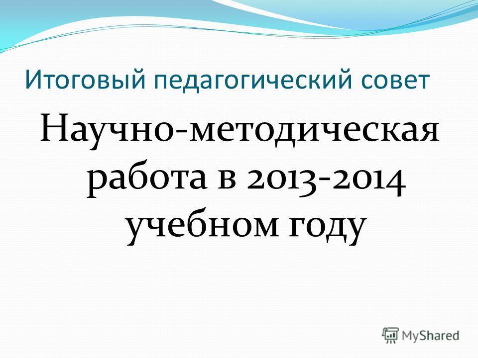 Итоговый педагогический совет Научно-методическая работа в 2013-2014 учебном году