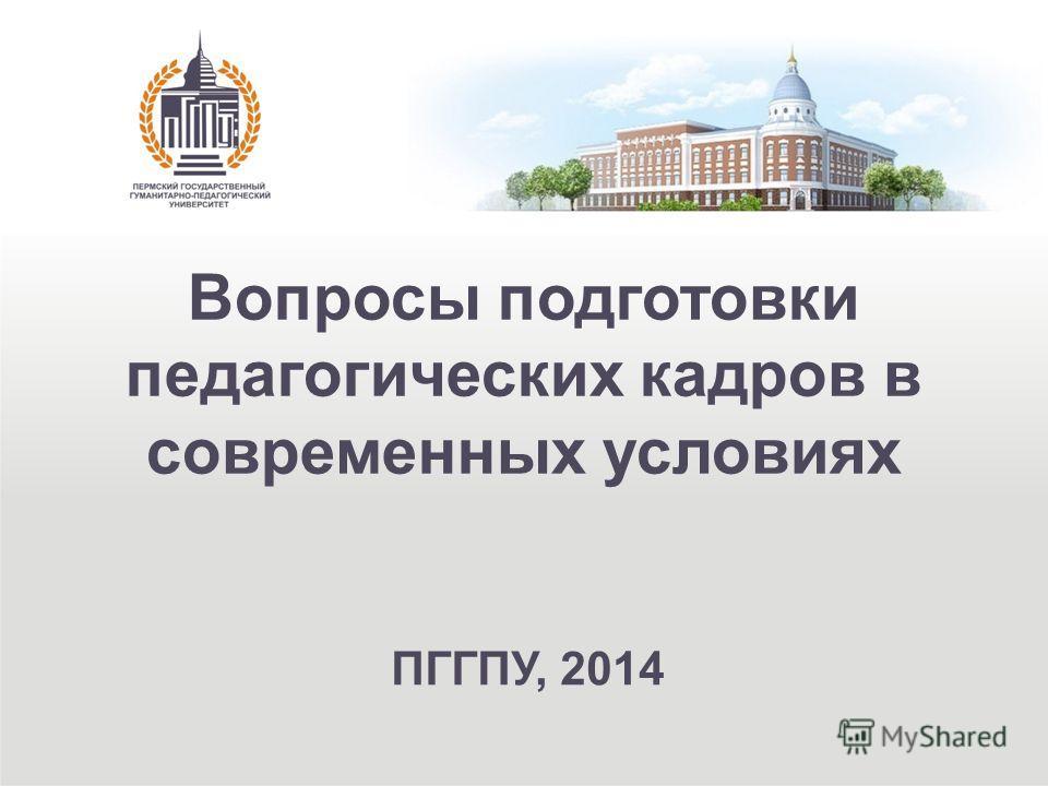 Вопросы подготовки педагогических кадров в современных условиях ПГГПУ, 2014