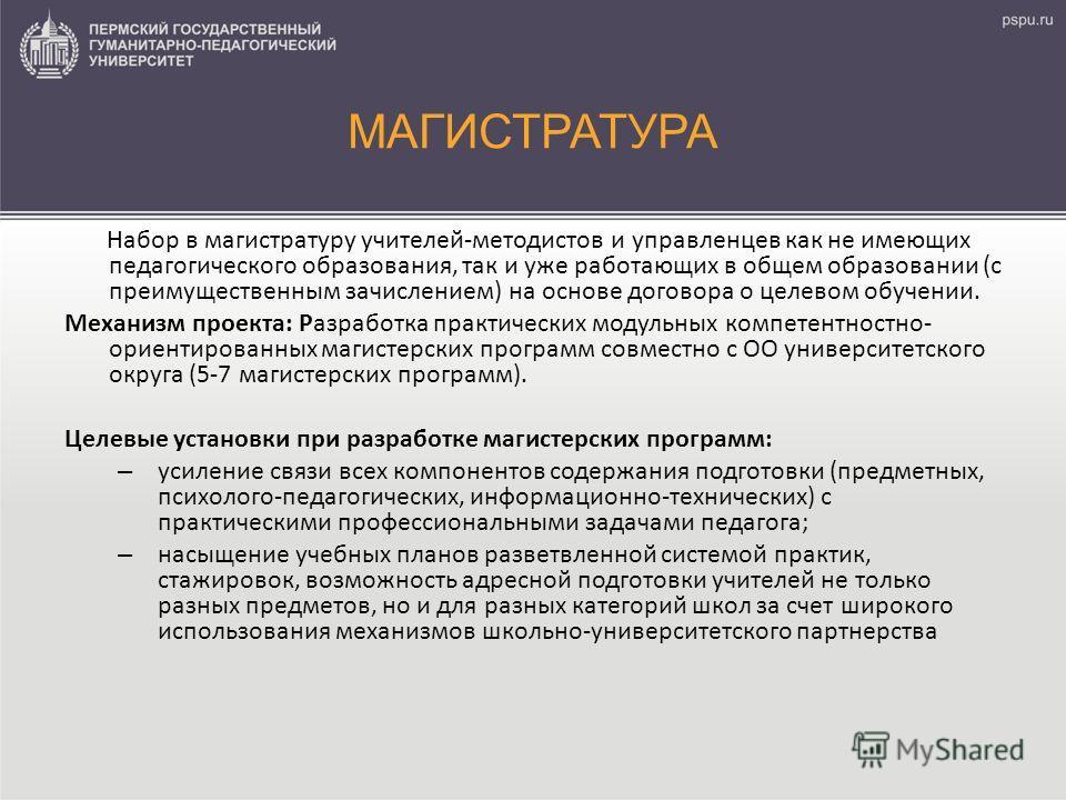 МАГИСТРАТУРА Набор в магистратуру учителей-методистов и управленцев как не имеющих педагогического образования, так и уже работающих в общем образовании (с преимущественным зачислением) на основе договора о целевом обучении. Механизм проекта: Разрабо