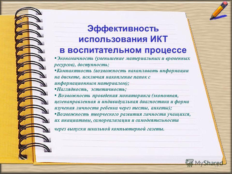 11 Эффективность использования ИКТ в воспитательном процессе Экономичность (уменьшение материальных и временных ресурсов), доступность; Компактность (возможность накапливать информации на дискете, исключая накопление папок с информационным материалом