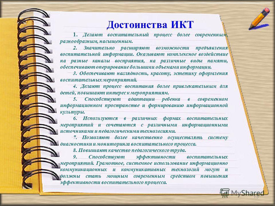 13 Достоинства ИКТ 1. Делают воспитательный процесс более современным, разнообразным, насыщенным. 2. Значительно расширяют возможности предъявления воспитательной информации. Оказывают комплексное воздействие на разные каналы восприятия, на различные