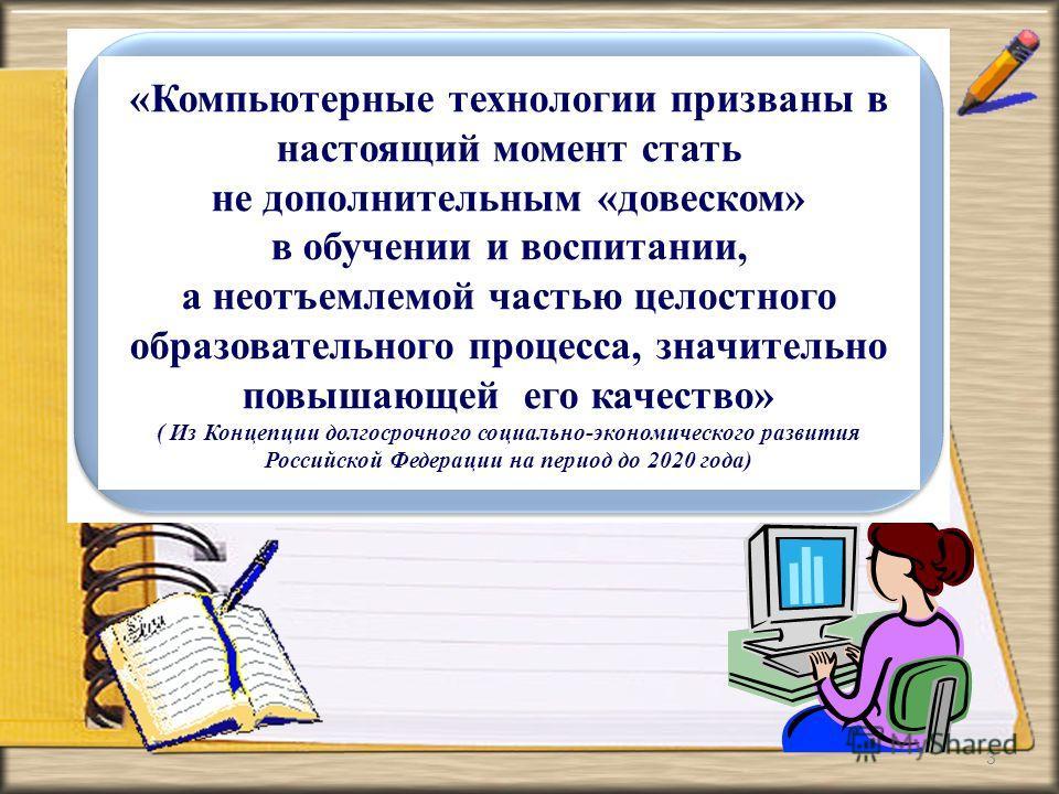 3 «Компьютерные технологии призваны в настоящий момент стать не дополнительным «довеском» в обучении и воспитании, а неотъемлемой частью целостного образовательного процесса, значительно повышающей его качество» ( Из Концепции долгосрочного социально