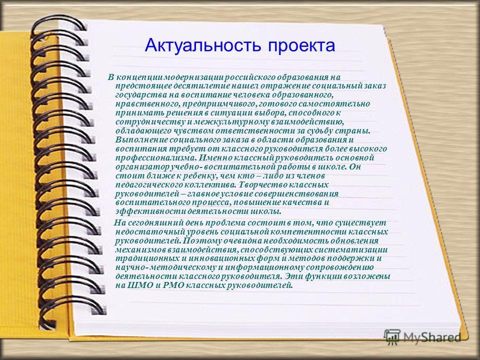 Актуальность проекта В концепции модернизации российского образования на предстоящее десятилетие нашел отражение социальный заказ государства на воспитание человека образованного, нравственного, предприимчивого, готового самостоятельно принимать реше