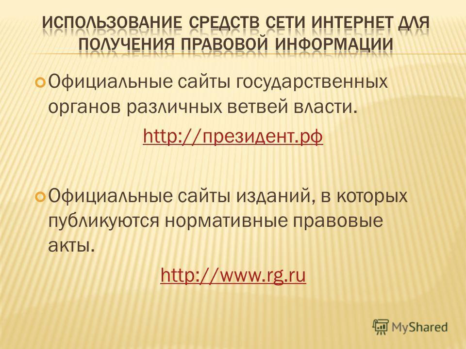Официальные сайты государственных органов различных ветвей власти. http://президент.рф Официальные сайты изданий, в которых публикуются нормативные правовые акты. http://www.rg.ru