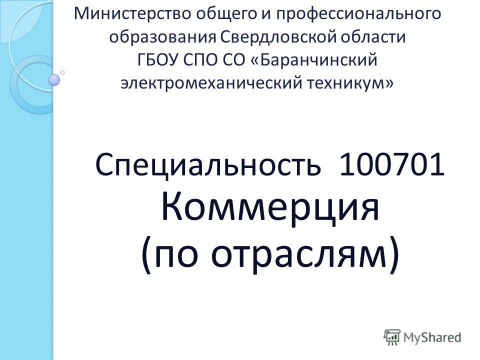 Министерство общего и профессионального образования Свердловской области ГБОУ СПО СО « Баранчинский электромеханический техникум » Специальность 100701 Коммерция ( по отраслям )