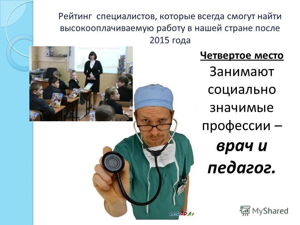Рейтинг специалистов, которые всегда смогут найти высокооплачиваемую работу в нашей стране после 2015 года Четвертое место Занимают социально значимые профессии – врач и педагог.