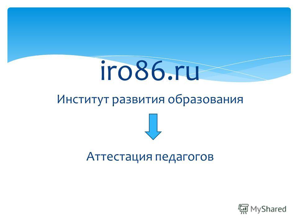 iro86. ru Институт развития образования Аттестация педагогов