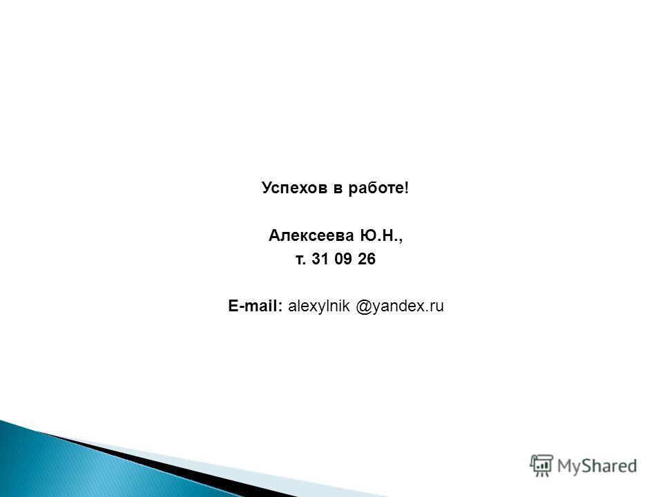 Успехов в работе! Алексеева Ю.Н., т. 31 09 26 E-mail: alexylnik @yandex.ru