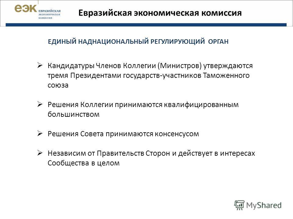 Евразийская экономическая комиссия ЕДИНЫЙ НАДНАЦИОНАЛЬНЫЙ РЕГУЛИРУЮЩИЙ ОРГАН Кандидатуры Членов Коллегии (Министров) утверждаются тремя Президентами государств-участников Таможенного союза Решения Коллегии принимаются квалифицированным большинством Р