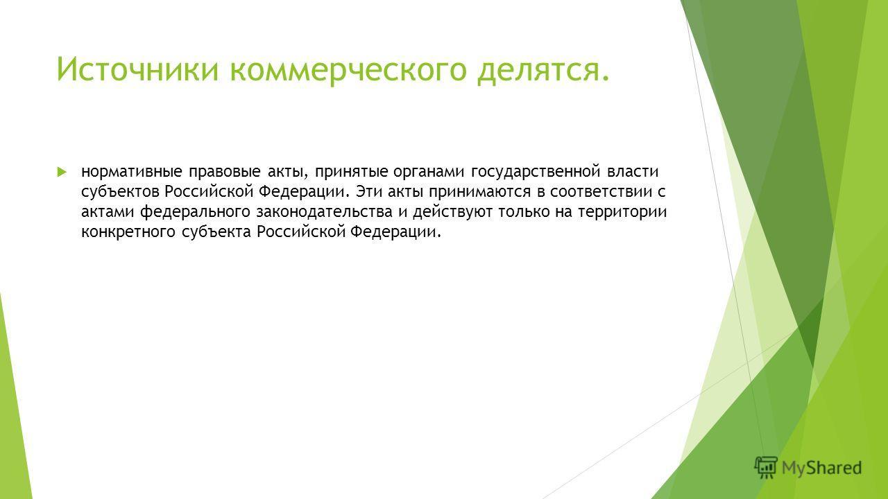 Источники коммерческого делятся. нормативные правовые акты, принятые органами государственной власти субъектов Российской Федерации. Эти акты принимаются в соответствии с актами федерального законодательства и действуют только на территории конкретно