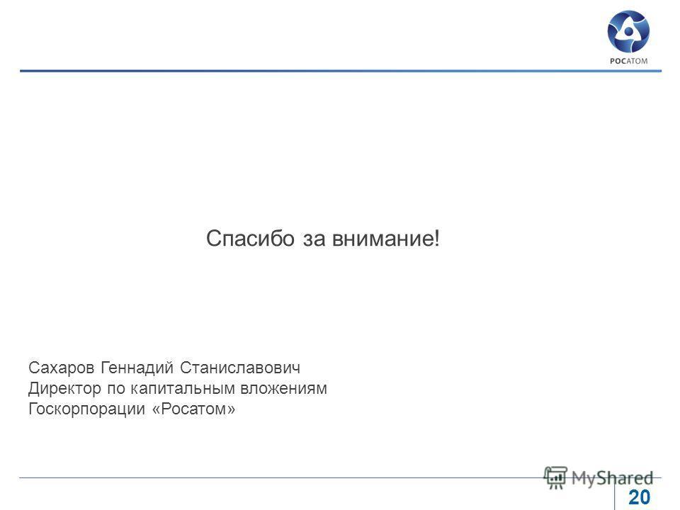 20 Спасибо за внимание! Сахаров Геннадий Станиславович Директор по капитальным вложениям Госкорпорации «Росатом»