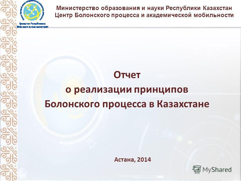 Министерство образования и науки Республики Казахстан Центр Болонского процесса и академической мобильности Отчет о реализации принципов Болонского процесса в Казахстане Астана, 2014
