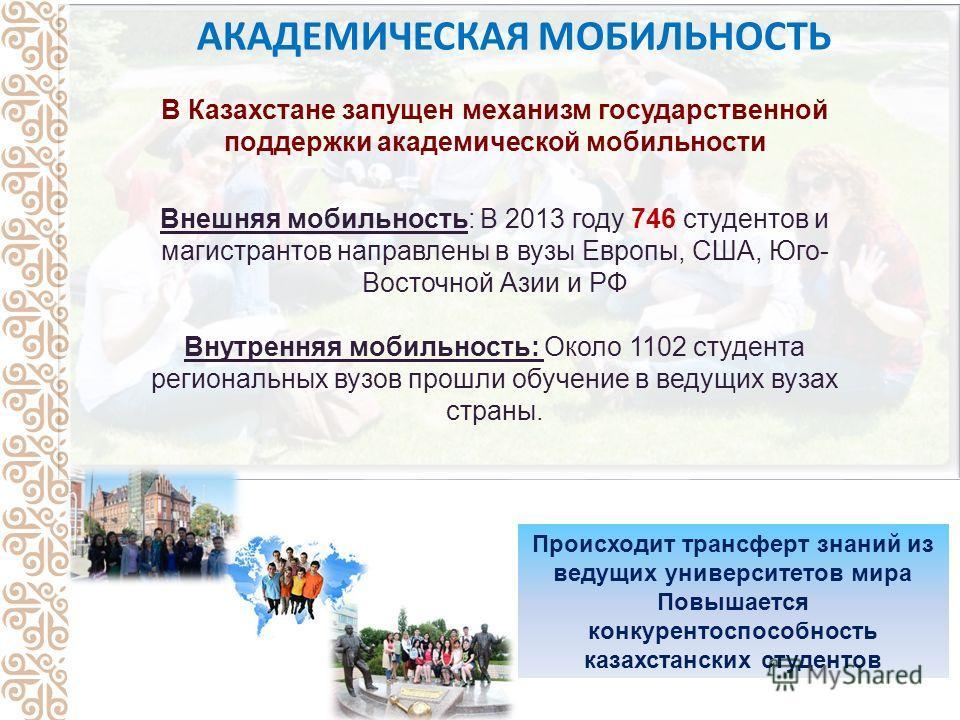 В Казахстане запущен механизм государственной поддержки академической мобильности Внешняя мобильность: В 2013 году 746 студентов и магистрантов направлены в вузы Европы, США, Юго- Восточной Азии и РФ Внутренняя мобильность: Около 1102 студента регион