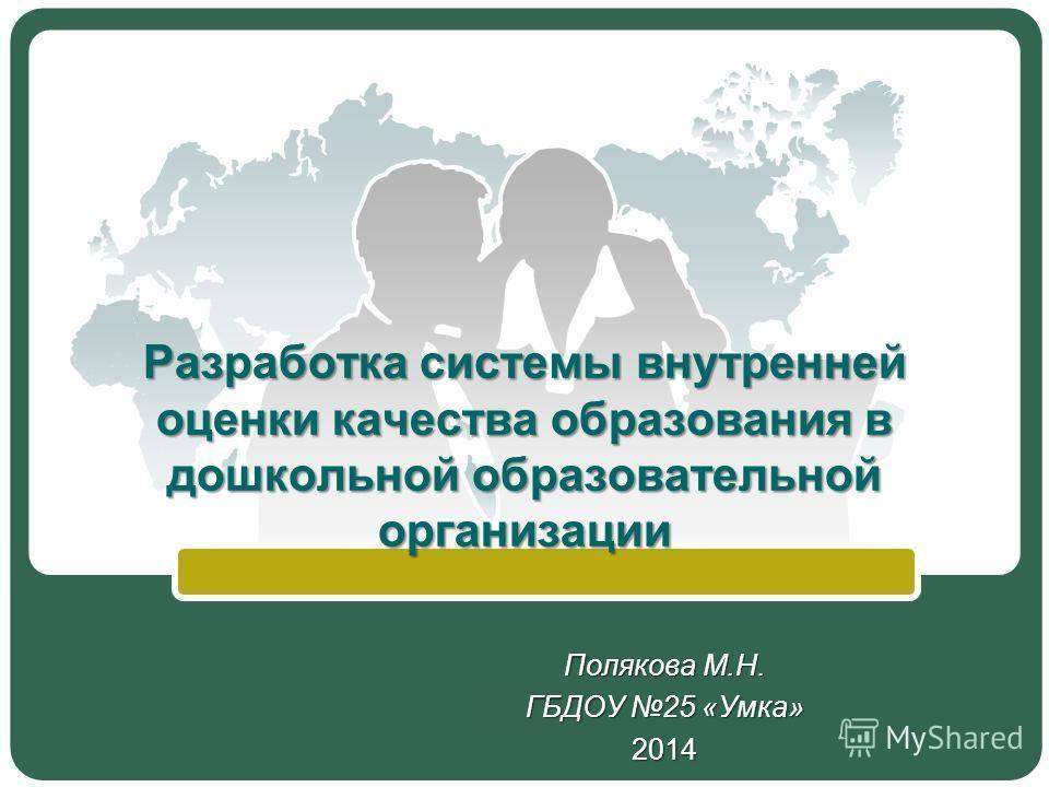 Разработка системы внутренней оценки качества образования в дошкольной образовательной организации Полякова М.Н. ГБДОУ 25 «Умка» 2014
