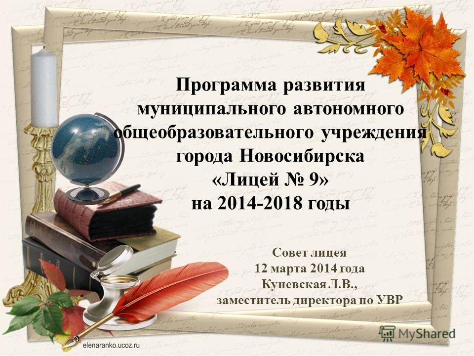 Совет лицея 12 марта 2014 года Куневская Л.В., заместитель директора по УВР Программа развития муниципального автономного общеобразовательного учреждения города Новосибирска «Лицей 9» на 2014-2018 годы