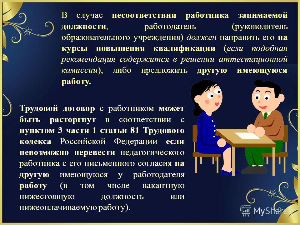 В случае несоответствии работника занимаемой должности, работодатель (руководитель образовательного учреждения) должен направить его на курсы повышения квалификации (если подобная рекомендация содержится в решении аттестационной комиссии), либо предл