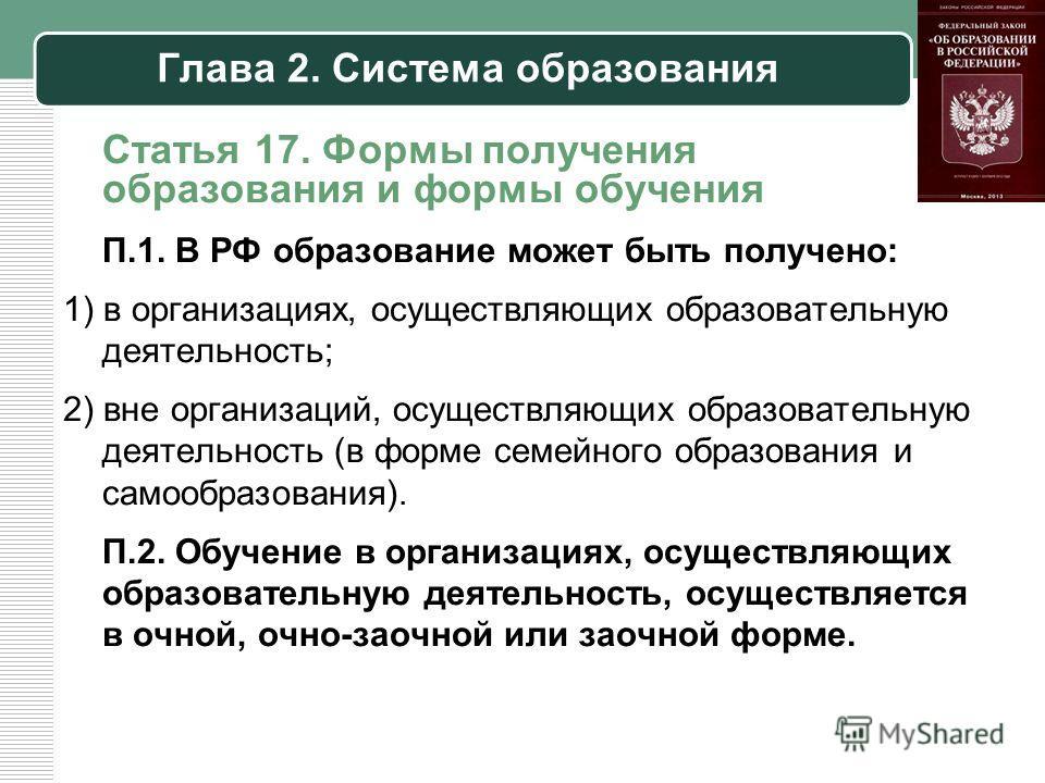 Глава 2. Система образования Статья 17. Формы получения образования и формы обучения П.1. В РФ образование может быть получено: 1) в организациях, осуществляющих образовательную деятельность; 2) вне организаций, осуществляющих образовательную деятель