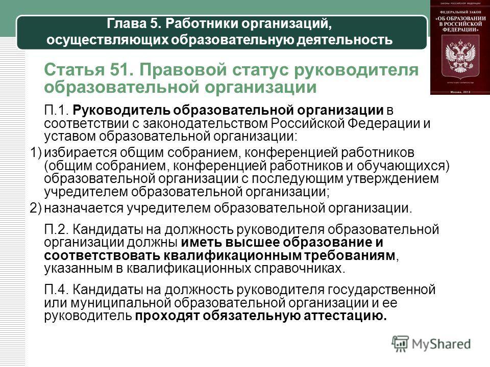 Глава 5. Работники организаций, осуществляющих образовательную деятельность Статья 51. Правовой статус руководителя образовательной организации П.1. Руководитель образовательной организации в соответствии с законодательством Российской Федерации и ус