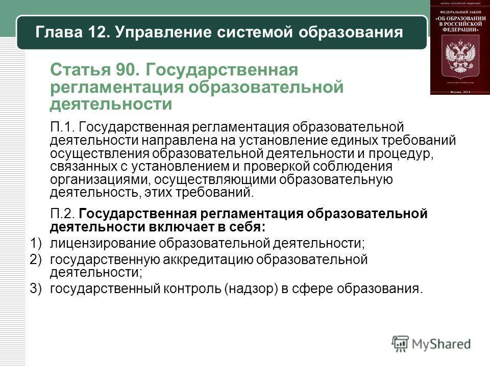 Глава 12. Управление системой образования Статья 90. Государственная регламентация образовательной деятельности П.1. Государственная регламентация образовательной деятельности направлена на установление единых требований осуществления образовательной
