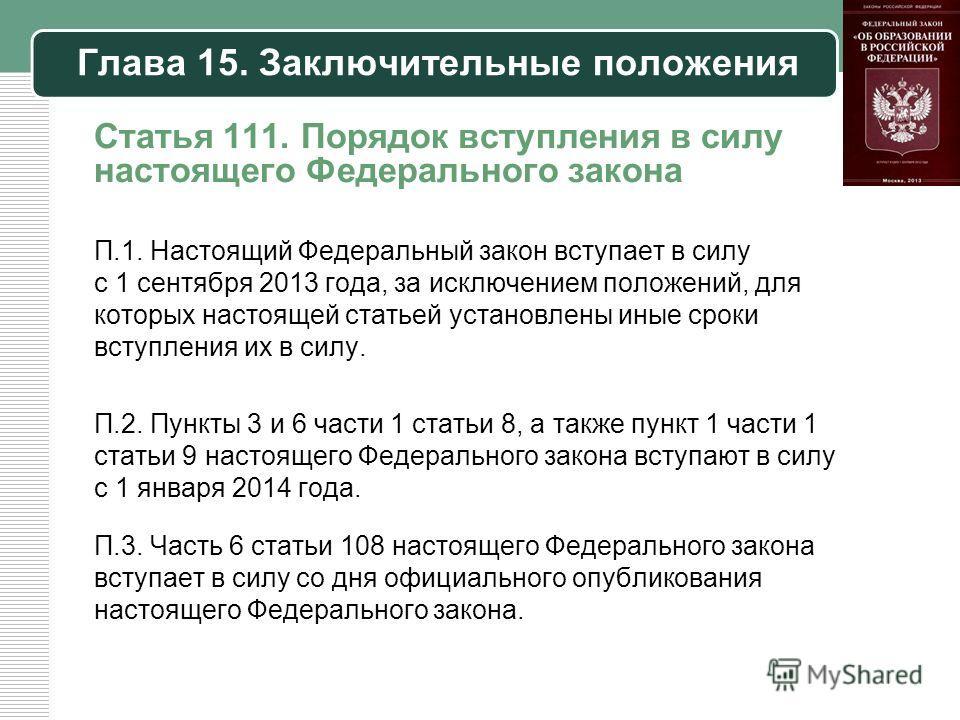 Глава 15. Заключительные положения Статья 111. Порядок вступления в силу настоящего Федерального закона П.1. Настоящий Федеральный закон вступает в силу с 1 сентября 2013 года, за исключением положений, для которых настоящей статьей установлены иные