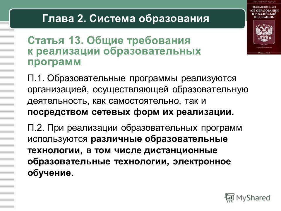 Глава 2. Система образования Статья 13. Общие требования к реализации образовательных программ П.1. Образовательные программы реализуются организацией, осуществляющей образовательную деятельность, как самостоятельно, так и посредством сетевых форм их