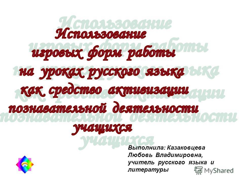 Выполнила: Казаковцева Любовь Владимировна, учитель русского языка и литературы