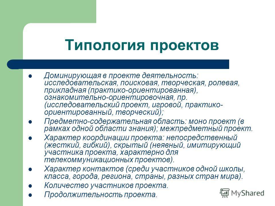 Типология проектов Доминирующая в проекте деятельность: исследовательская, поисковая, творческая, ролевая, прикладная (практико-ориентированная), ознакомительно-ориентировочная, пр. (исследовательский проект, игровой, практико- ориентированный, творч