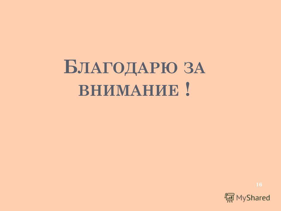 Б ЛАГОДАРЮ ЗА ВНИМАНИЕ ! 16