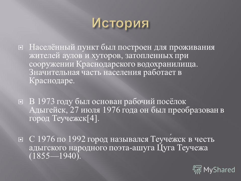 Населённый пункт был построен для проживания жителей аулов и хуторов, затопленных при сооружении Краснодарского водохранилища. Значительная часть населения работает в Краснодаре. В 1973 году был основан рабочий посёлок Адыгейск, 27 июля 1976 года он