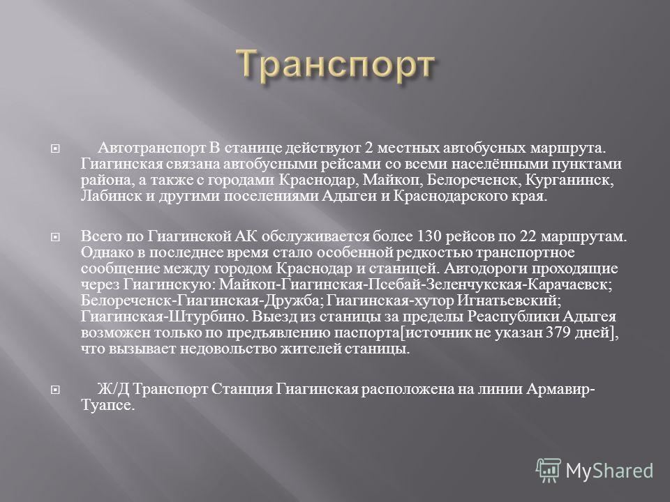 Автотранспорт В станице действуют 2 местных автобусных маршрута. Гиагинская связана автобусными рейсами со всеми населёнными пунктами района, а также с городами Краснодар, Майкоп, Белореченск, Курганинск, Лабинск и другими поселениями Адыгеи и Красно