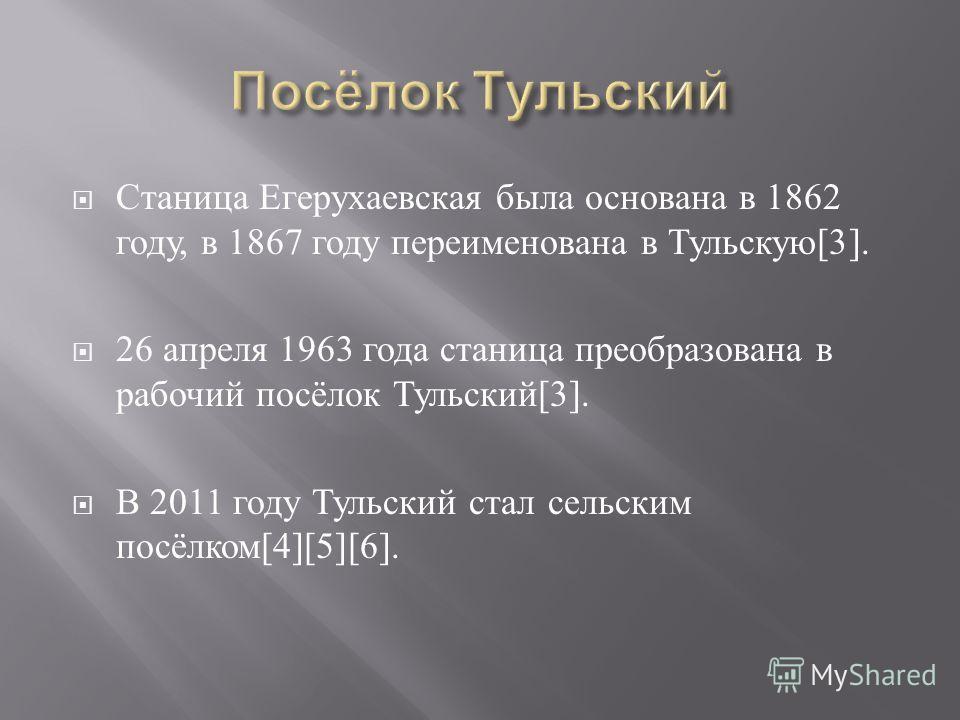 Станица Егерухаевская была основана в 1862 году, в 1867 году переименована в Тульскую [3]. 26 апреля 1963 года станица преобразована в рабочий посёлок Тульский [3]. В 2011 году Тульский стал сельским посёлком [4][5][6].