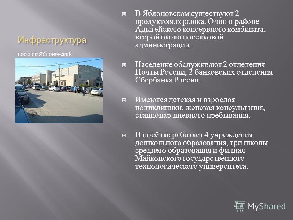 Инфраструктура поселок Яблоновский В Яблоновском существуют 2 продуктовых рынка. Один в районе Адыгейского консервного комбината, второй около поселковой администрации. Население обслуживают 2 отделения Почты России, 2 банковских отделения Сбербанка
