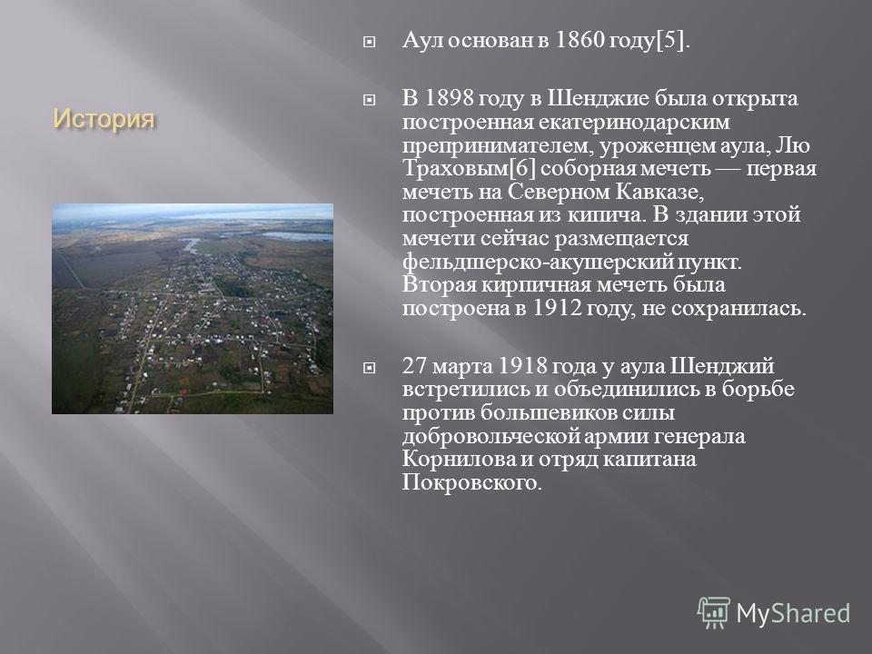 История Аул основан в 1860 году [5]. В 1898 году в Шенджие была открыта построенная екатеринодарским препринимателем, уроженцем аула, Лю Траховым [6] соборная мечеть первая мечеть на Северном Кавказе, построенная из кипича. В здании этой мечети сейча