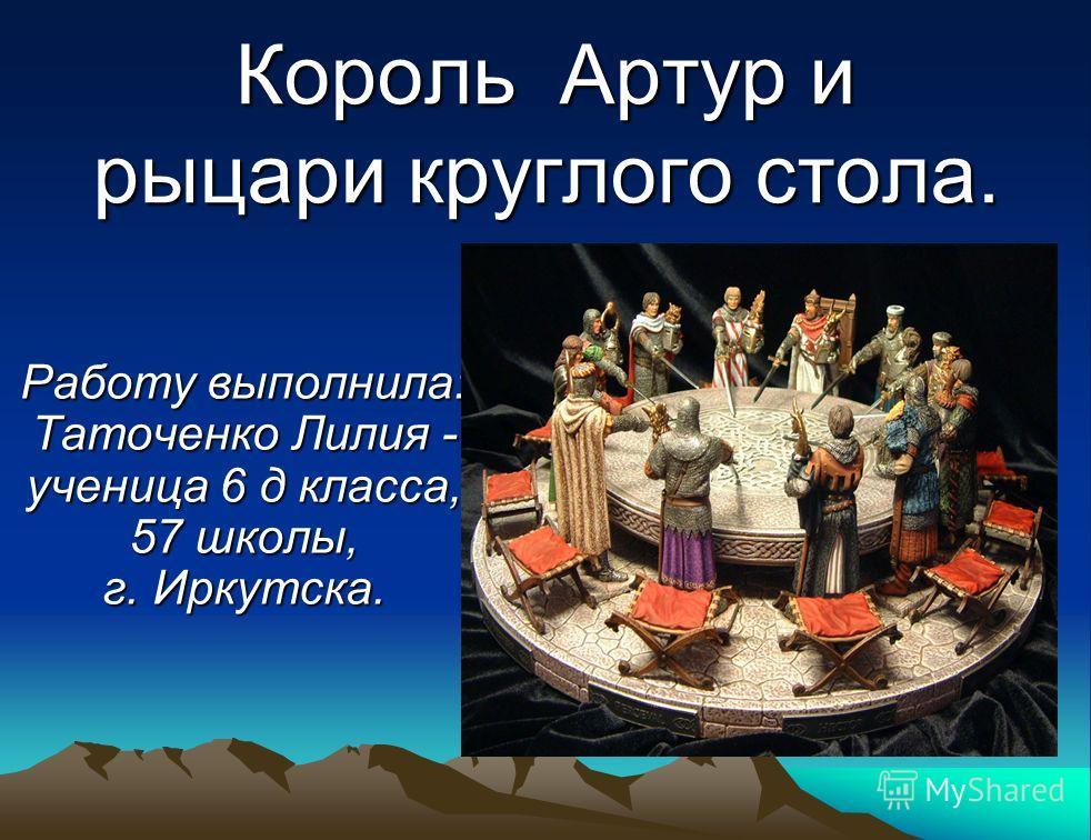 Король А А А Артур и рыцари круглого стола. Работу выполнила: Таточенко Лилия - ученица 6 д класса, 57 школы, г. Иркутска.