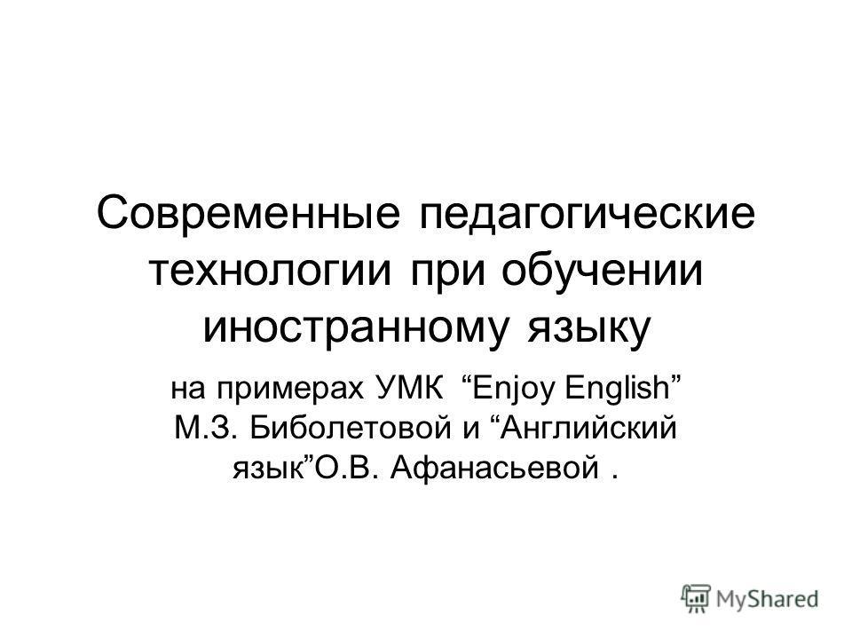 Современные педагогические технологии при обучении иностранному языку на примерах УМК Enjoy English М.З. Биболетовой и Английский языкО.В. Афанасьевой.