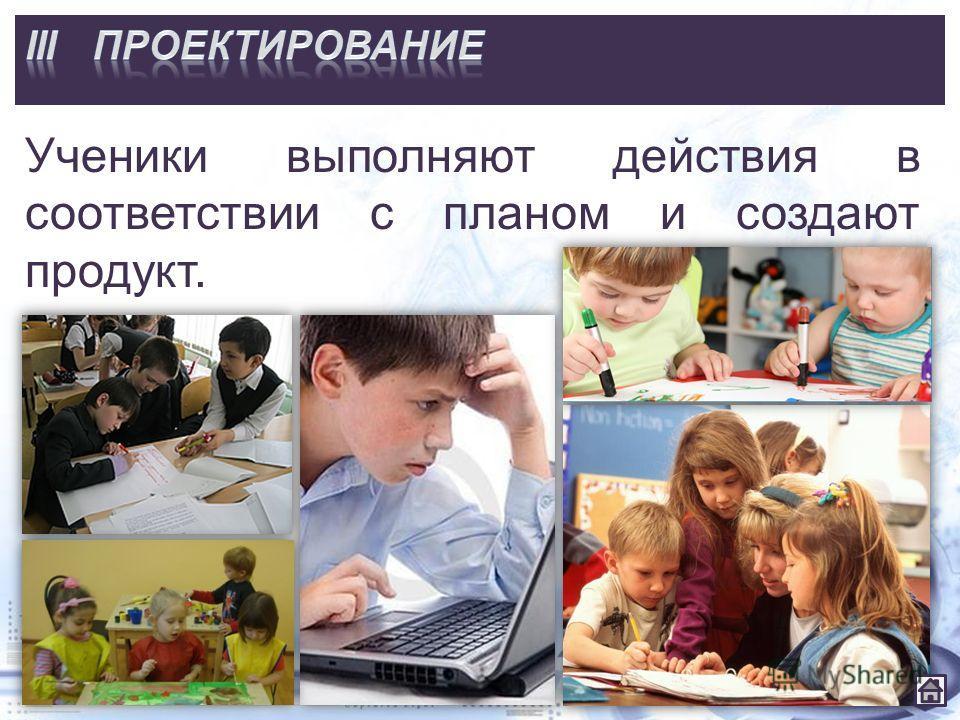 Ученики выполняют действия в соответствии с планом и создают продукт.