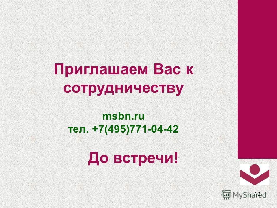13 Приглашаем Вас к сотрудничеству msbn.ru тел. +7(495)771-04-42 До встречи!