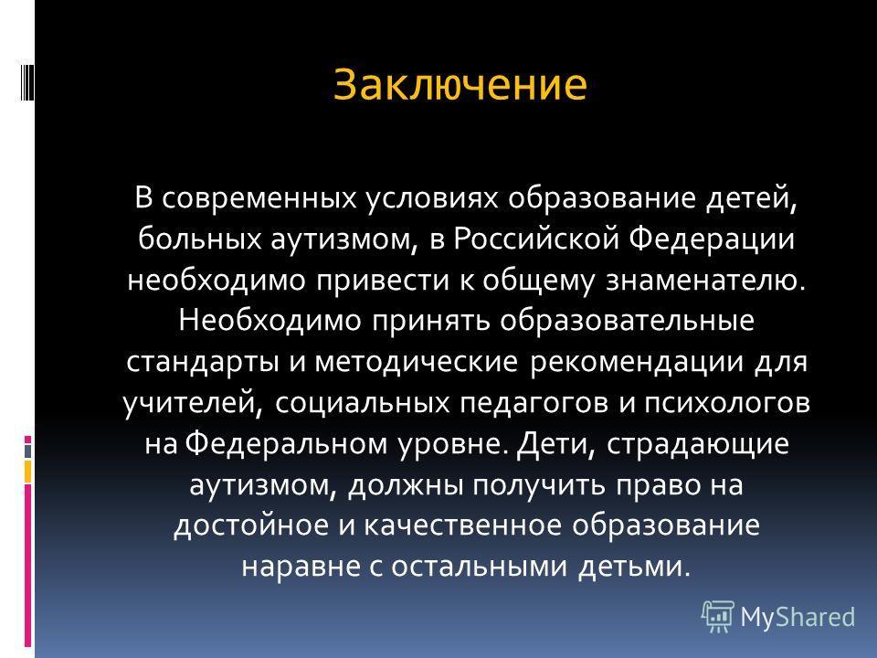 Заключение В современных условиях образование детей, больных аутизмом, в Российской Федерации необходимо привести к общему знаменателю. Необходимо принять образовательные стандарты и методические рекомендации для учителей, социальных педагогов и псих