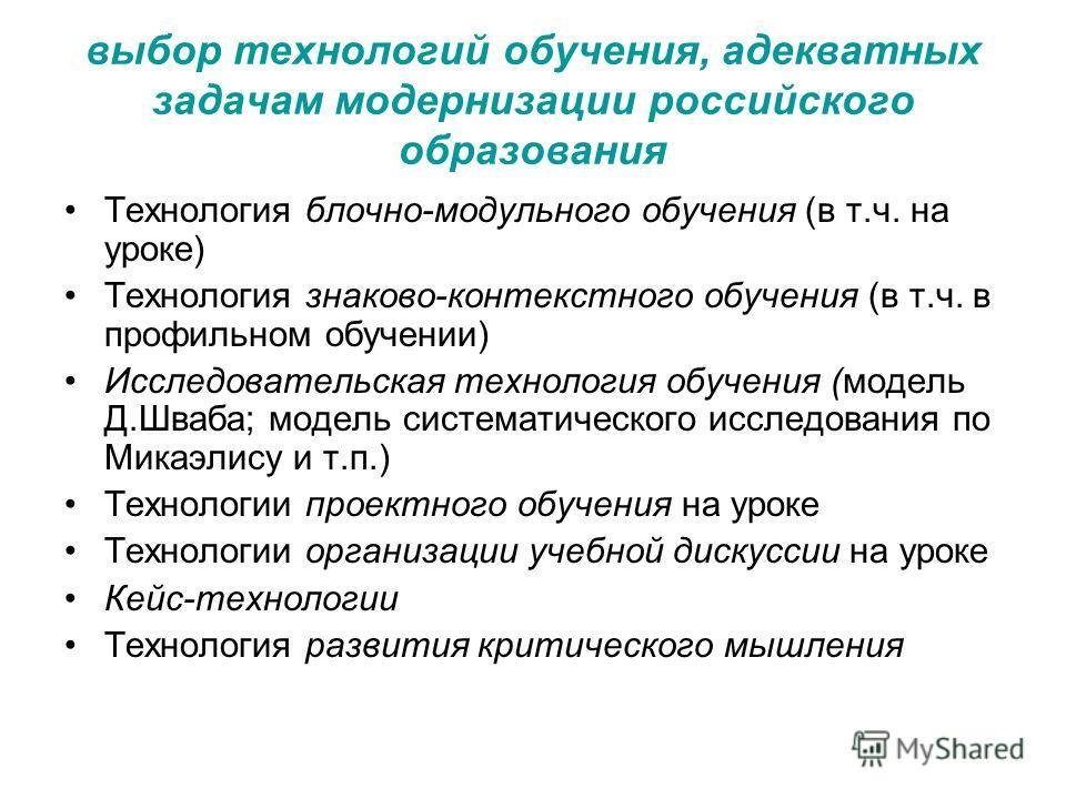 выбор технологий обучения, адекватных задачам модернизации российского образования Технология блочно-модульного обучения (в т.ч. на уроке) Технология знаково-контекстного обучения (в т.ч. в профильном обучении) Исследовательская технология обучения (