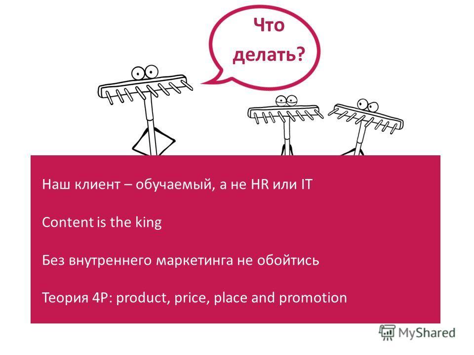 Наш клиент – обучаемый, а не HR или IT Content is the king Без внутреннего маркетинга не обойтись Теория 4P: product, price, place and promotion Что делать?